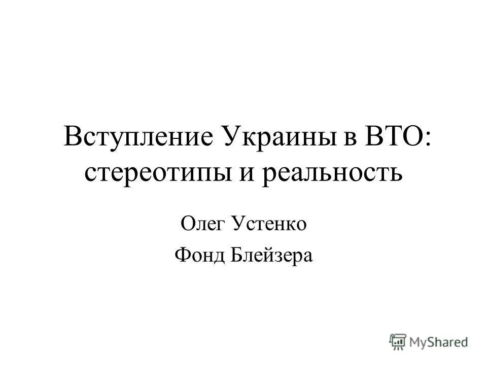 Вступление Украины в ВТО: стереотипы и реальность Олег Устенко Фонд Блейзера
