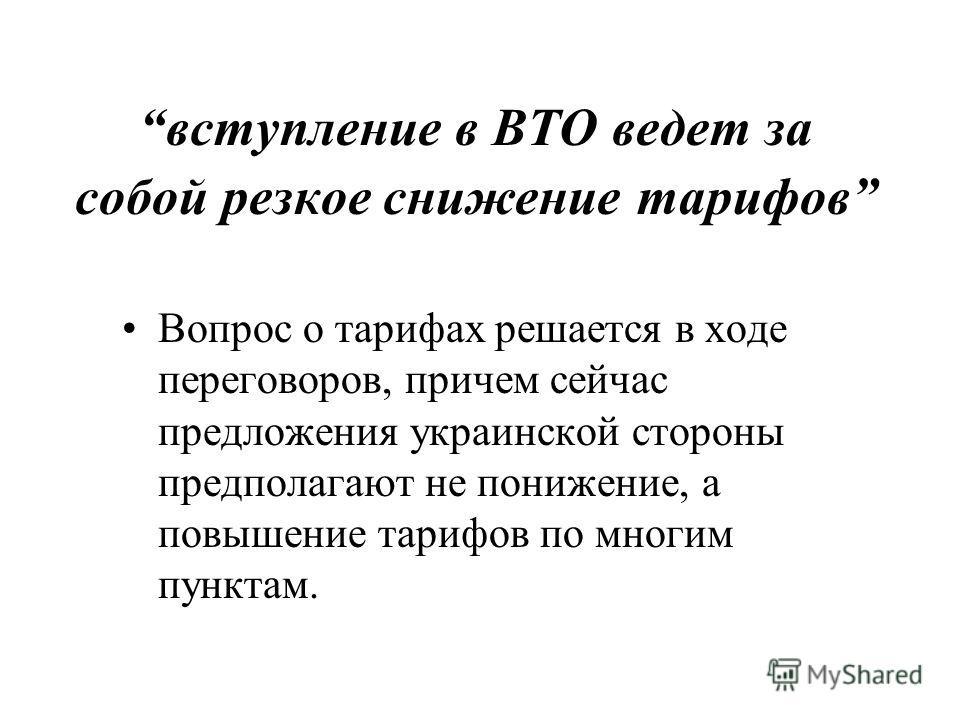 вступление в ВТО ведет за собой резкое снижение тарифов Вопрос о тарифах решается в ходе переговоров, причем сейчас предложения украинской стороны предполагают не понижение, а повышение тарифов по многим пунктам.
