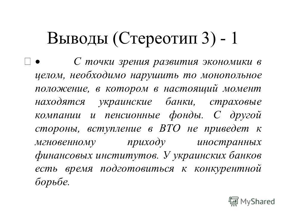 Выводы (Стереотип 3) - 1 С точки зрения развития экономики в целом, необходимо нарушить то монопольное положение, в котором в настоящий момент находятся украинские банки, страховые компании и пенсионные фонды. С другой стороны, вступление в ВТО не пр