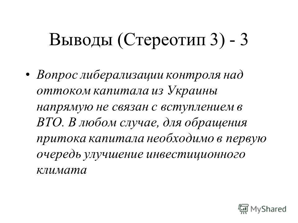 Выводы (Стереотип 3) - 3 Вопрос либерализации контроля над оттоком капитала из Украины напрямую не связан с вступлением в ВТО. В любом случае, для обращения притока капитала необходимо в первую очередь улучшение инвестиционного климата