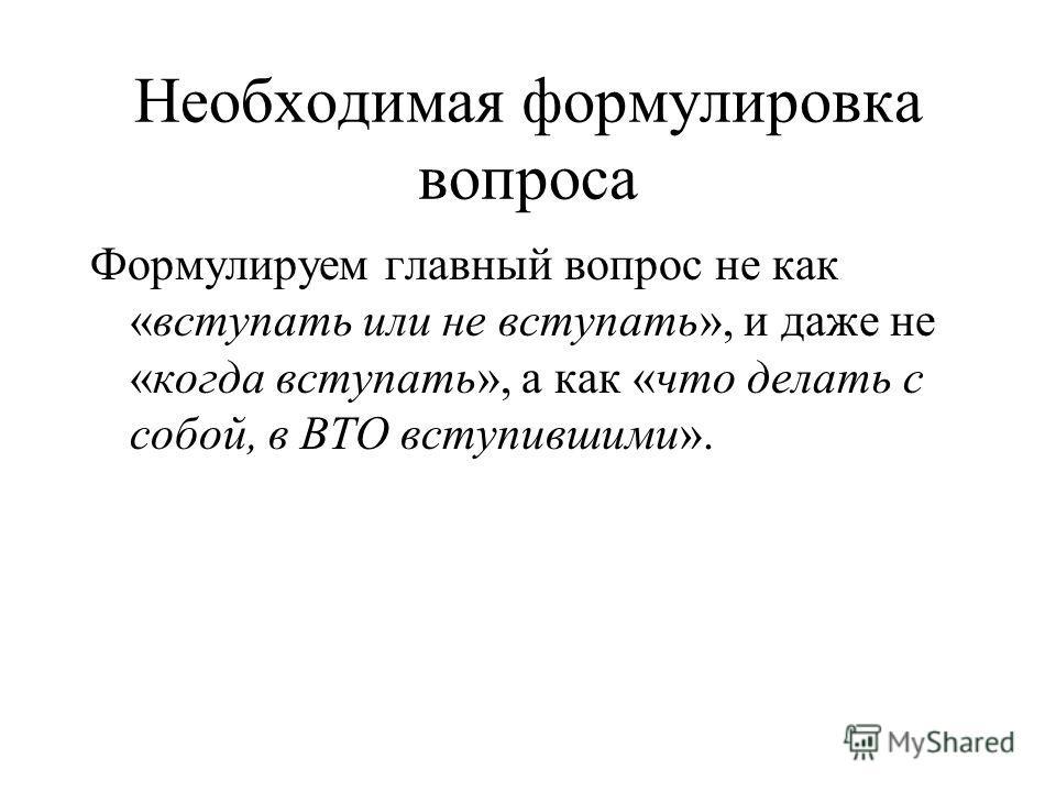 Необходимая формулировка вопроса Формулируем главный вопрос не как «вступать или не вступать», и даже не «когда вступать», а как «что делать с собой, в ВТО вступившими».