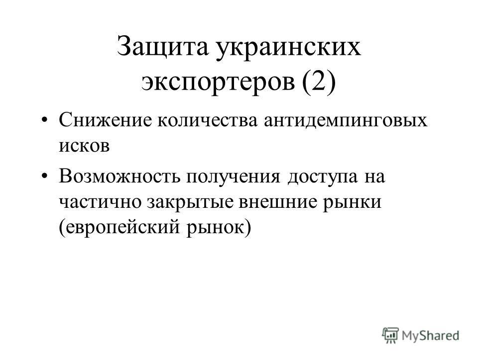 Защита украинских экспортеров (2) Снижение количества антидемпинговых исков Возможность получения доступа на частично закрытые внешние рынки (европейский рынок)
