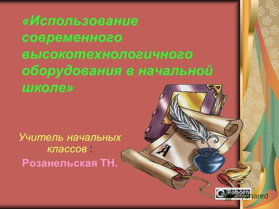 «Использование современного высокотехнологичного оборудования в начальной школе» Учитель начальных классов : Розанельская ТН.