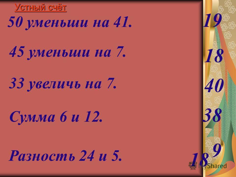 45 уменьши на 7. 33 увеличь на 7. Сумма 6 и 12. Разность 24 и 5. 50 уменьши на 41. 9 38 40 18 19 18 Устный счёт