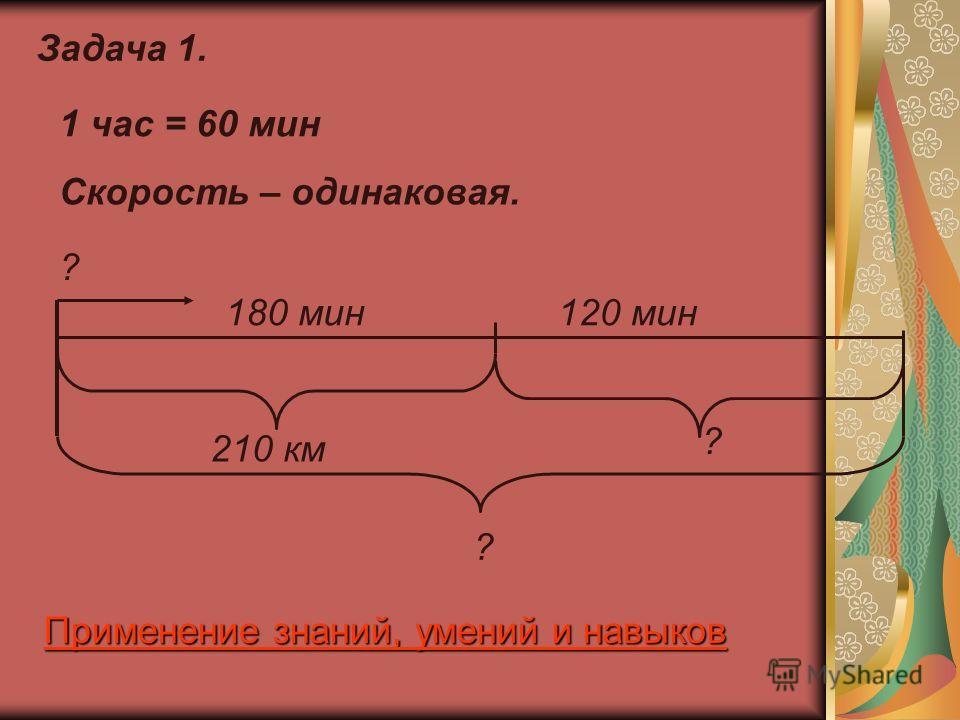 Задача 1. 210 км 180 мин120 мин 1 час = 60 мин ? ? ? Скорость – одинаковая. Применение знаний, умений и навыков