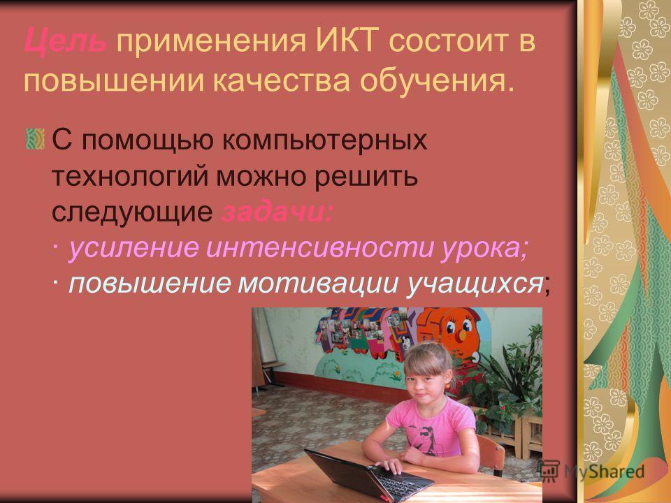 Цель применения ИКТ состоит в повышении качества обучения. С помощью компьютерных технологий можно решить следующие задачи: · усиление интенсивности урока; · повышение мотивации учащихся;