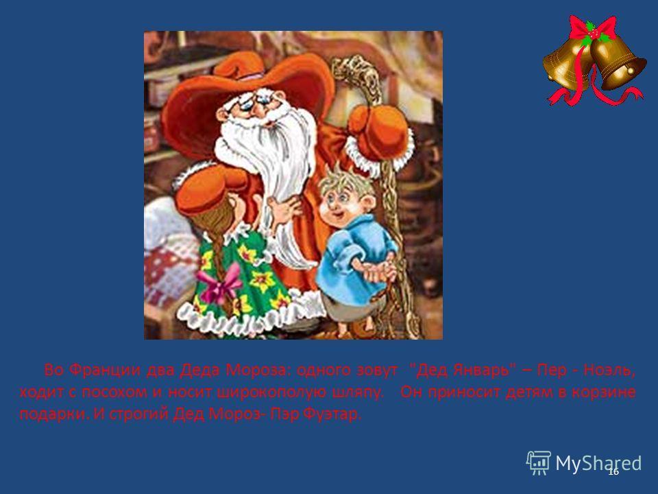 Во Франции два Деда Мороза: одного зовут Дед Январь – Пер - Ноэль, ходит с посохом и носит широкополую шляпу. Он приносит детям в корзине подарки. И строгий Дед Мороз- Пэр Фуэтар. 16