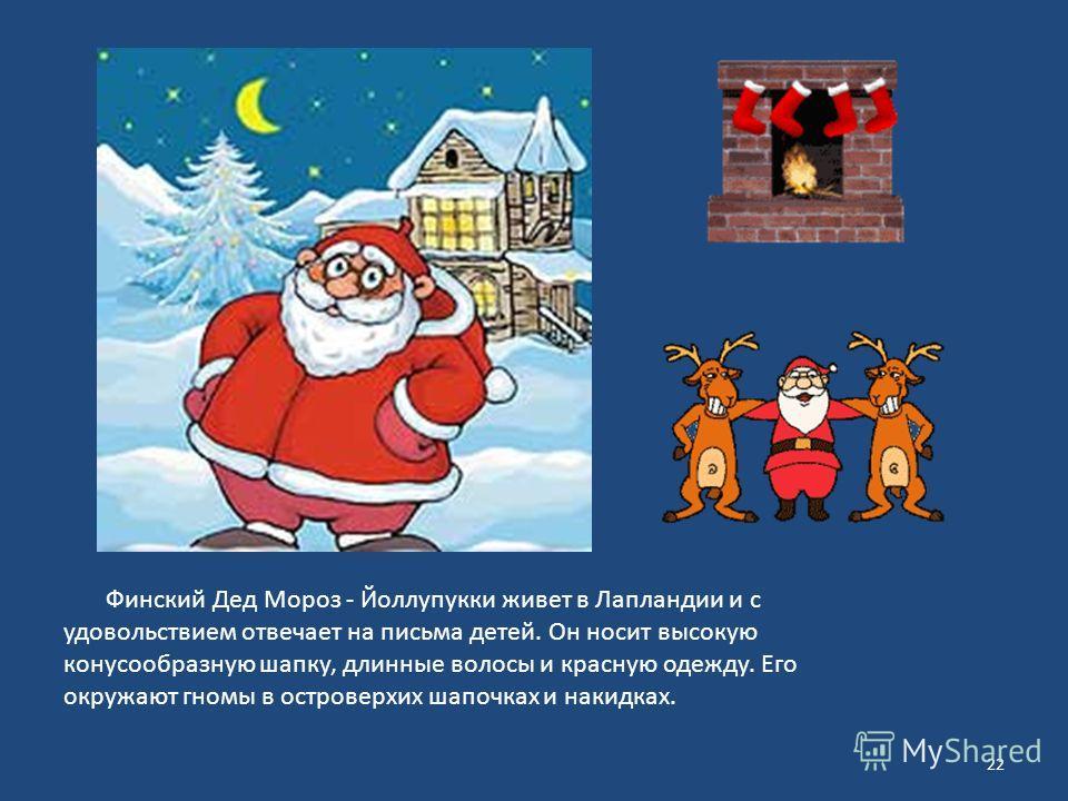 Финский Дед Мороз - Йоллупукки живет в Лапландии и с удовольствием отвечает на письма детей. Он носит высокую конусообразную шапку, длинные волосы и красную одежду. Его окружают гномы в островерхих шапочках и накидках. 22
