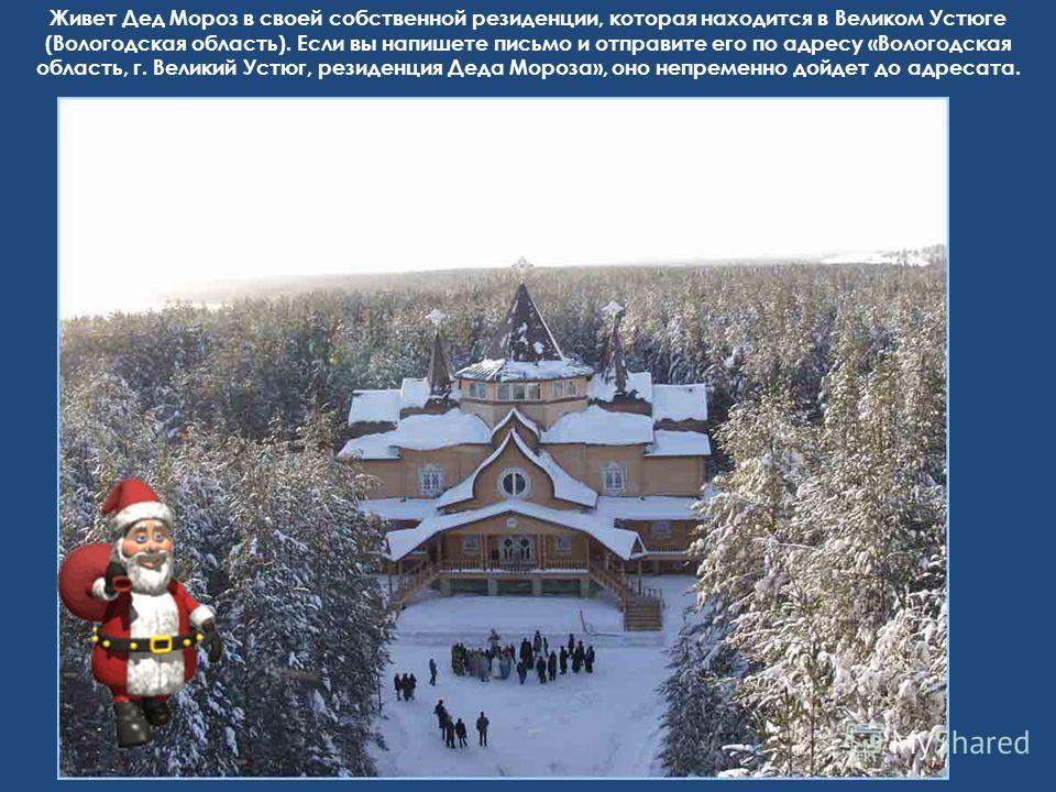 Живет Дед Мороз в своей собственной резиденции, которая находится в Великом Устюге (Вологодская область). Если вы напишете письмо и отправите его по адресу «Вологодская область, г. Великий Устюг, резиденция Деда Мороза», оно непременно дойдет до адре