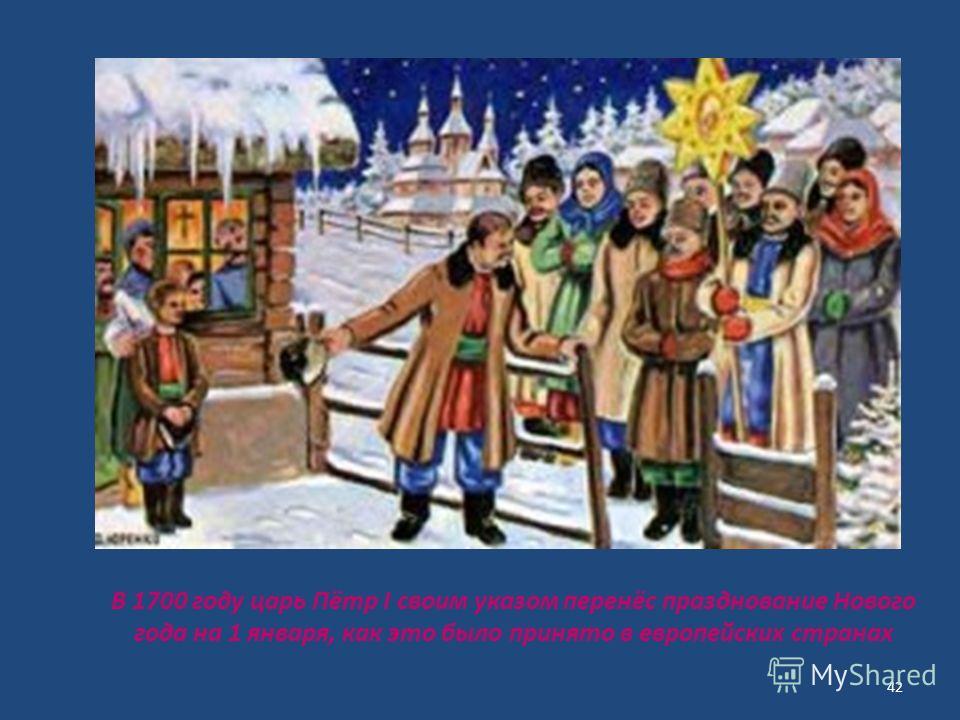 В 1700 году царь Пётр I своим указом перенёс празднование Нового года на 1 января, как это было принято в европейских странах 42