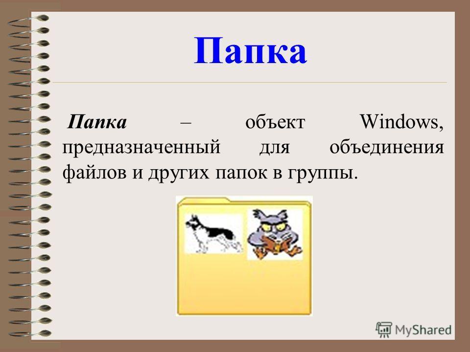 Папка – объект Windows, предназначенный для объединения файлов и других папок в группы. Папка