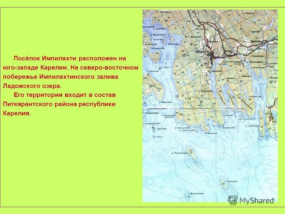 Посёлок Импилахти расположен на юго-западе Карелии. На северо-восточном побережье Импилахтинского залива Ладожского озера. Его территория входит в состав Питкярантского района республики Карелия.