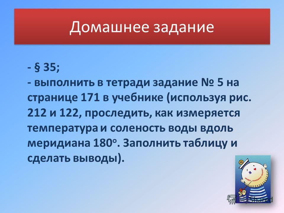 Домашнее задание - § 35; - выполнить в тетради задание 5 на странице 171 в учебнике (используя рис. 212 и 122, проследить, как измеряется температура и соленость воды вдоль меридиана 180 о. Заполнить таблицу и сделать выводы).