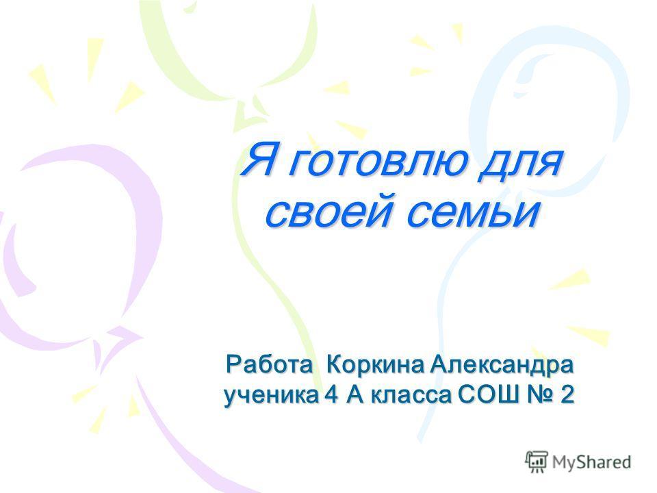 Я готовлю для своей семьи Работа Коркина Александра ученика 4 А класса СОШ 2