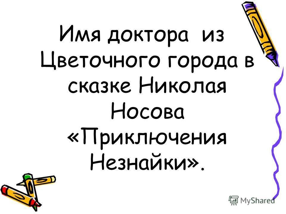 Имя доктора из Цветочного города в сказке Николая Носова «Приключения Незнайки».