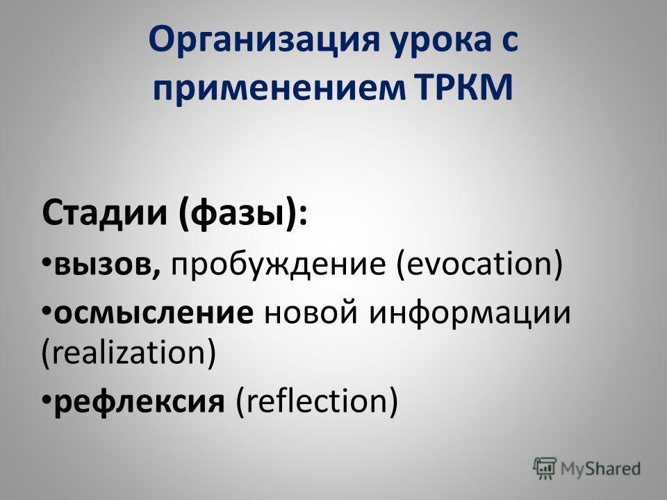 Организация урока с применением ТРКМ Стадии (фазы): вызов, пробуждение (evocation) осмысление новой информации (realization) рефлексия (reflection)