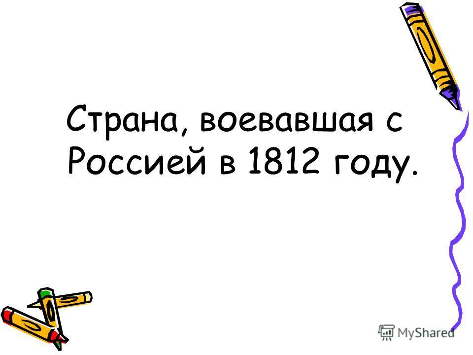 Страна, воевавшая с Россией в 1812 году.