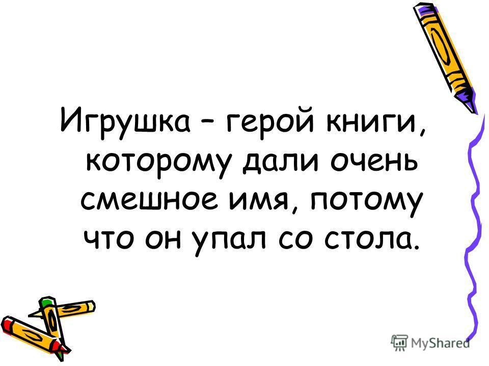 Игрушка – герой книги, которому дали очень смешное имя, потому что он упал со стола.