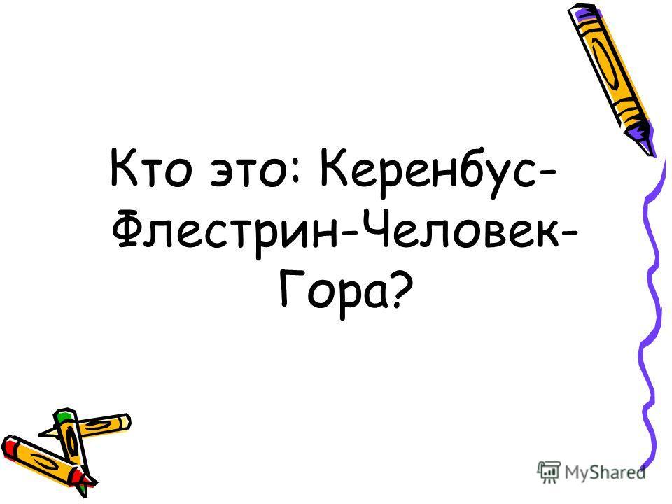 Кто это: Керенбус- Флестрин-Человек- Гора?