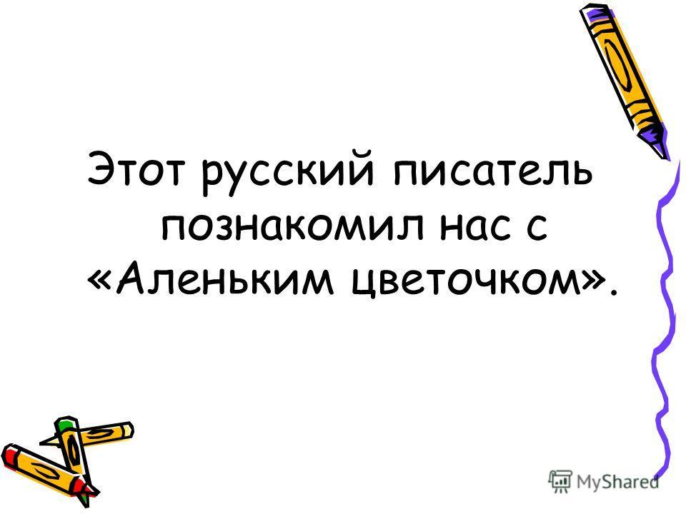 Этот русский писатель познакомил нас с «Аленьким цветочком».