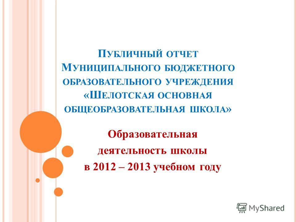 П УБЛИЧНЫЙ ОТЧЕТ М УНИЦИПАЛЬНОГО БЮДЖЕТНОГО ОБРАЗОВАТЕЛЬНОГО УЧРЕЖДЕНИЯ «Ш ЕЛОТСКАЯ ОСНОВНАЯ ОБЩЕОБРАЗОВАТЕЛЬНАЯ ШКОЛА » Образовательная деятельность школы в 2012 – 2013 учебном году