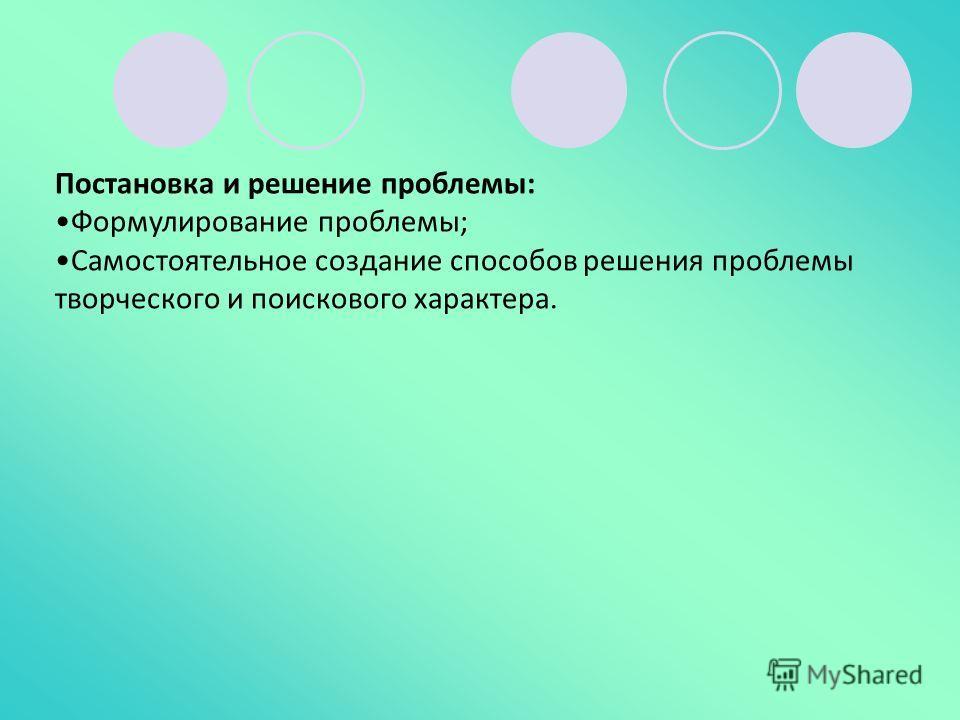Постановка и решение проблемы: Формулирование проблемы; Самостоятельное создание способов решения проблемы творческого и поискового характера.