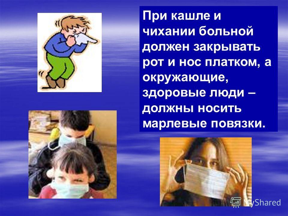 При кашле и чихании больной должен закрывать рот и нос платком, а окружающие, здоровые люди – должны носить марлевые повязки.