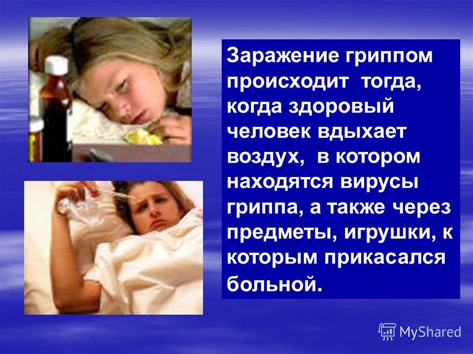Заражение гриппом происходит тогда, когда здоровый человек вдыхает воздух, в котором находятся вирусы гриппа, а также через предметы, игрушки, к которым прикасался больной.