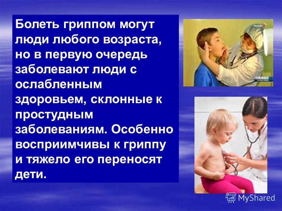 Болеть гриппом могут люди любого возраста, но в первую очередь заболевают люди с ослабленным здоровьем, склонные к простудным заболеваниям. Особенно восприимчивы к гриппу и тяжело его переносят дети.