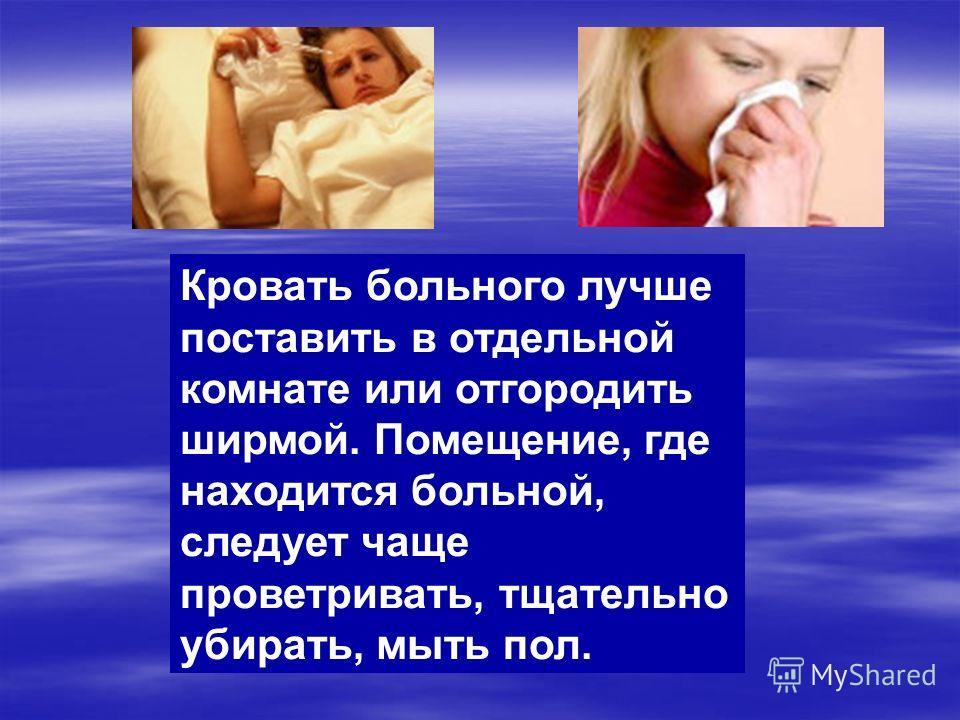 Кровать больного лучше поставить в отдельной комнате или отгородить ширмой. Помещение, где находится больной, следует чаще проветривать, тщательно убирать, мыть пол.