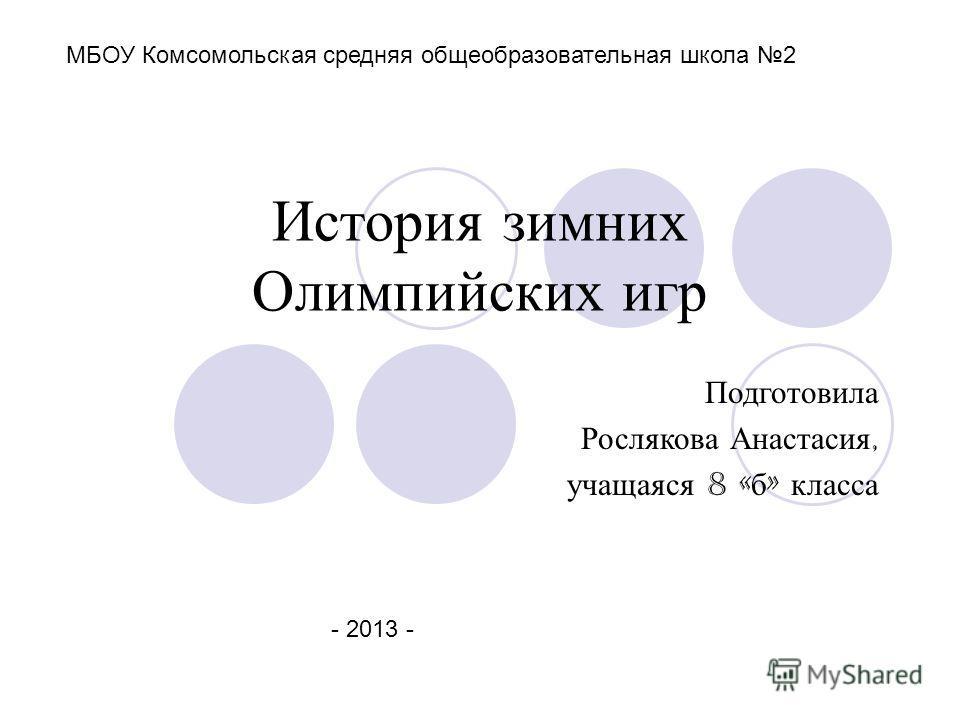 История зимних Олимпийских игр Подготовила Рослякова Анастасия, учащаяся 8 « б » класса МБОУ Комсомольская средняя общеобразовательная школа 2 - 2013 -