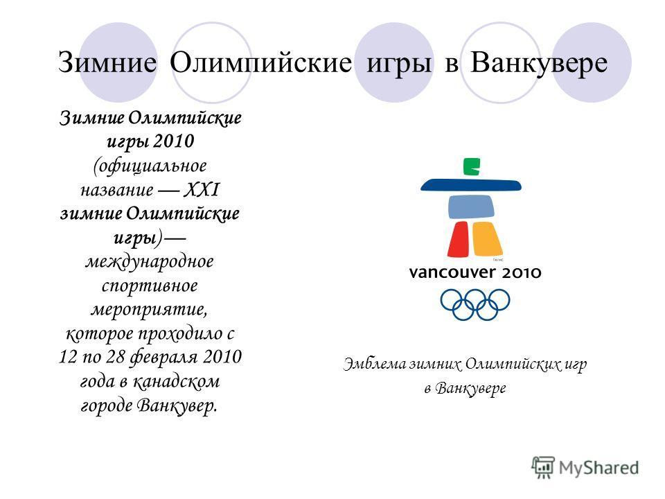 Зимние Олимпийские игры в Ванкувере Зимние Олимпийские игры 2010 (официальное название XXI зимние Олимпийские игры) международное спортивное мероприятие, которое проходило с 12 по 28 февраля 2010 года в канадском городе Ванкувер. Эмблема зимних Олимп