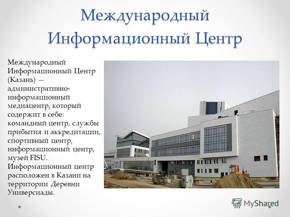 Международный Информационный Центр Международный Информационный Центр (Казань) административно- информационный медиацентр, который содержит в себе: командный центр, службы прибытия и аккредитации, спортивный центр, информационный центр, музей FISU. И