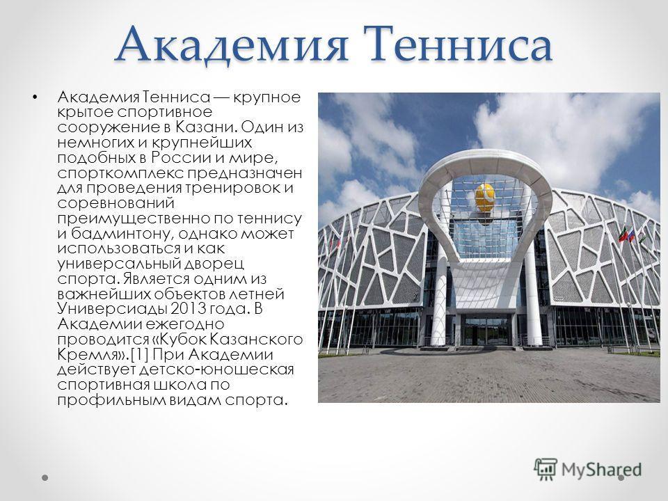 Академия Тенниса Академия Тенниса крупное крытое спортивное сооружение в Казани. Один из немногих и крупнейших подобных в России и мире, спорткомплекс предназначен для проведения тренировок и соревнований преимущественно по теннису и бадминтону, одна