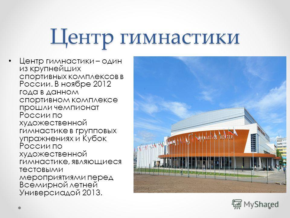 Центр гимнастики Центр гимнастики – один из крупнейших спортивных комплексов в России. В ноябре 2012 года в данном спортивном комплексе прошли чемпионат России по художественной гимнастике в групповых упражнениях и Кубок России по художественной гимн