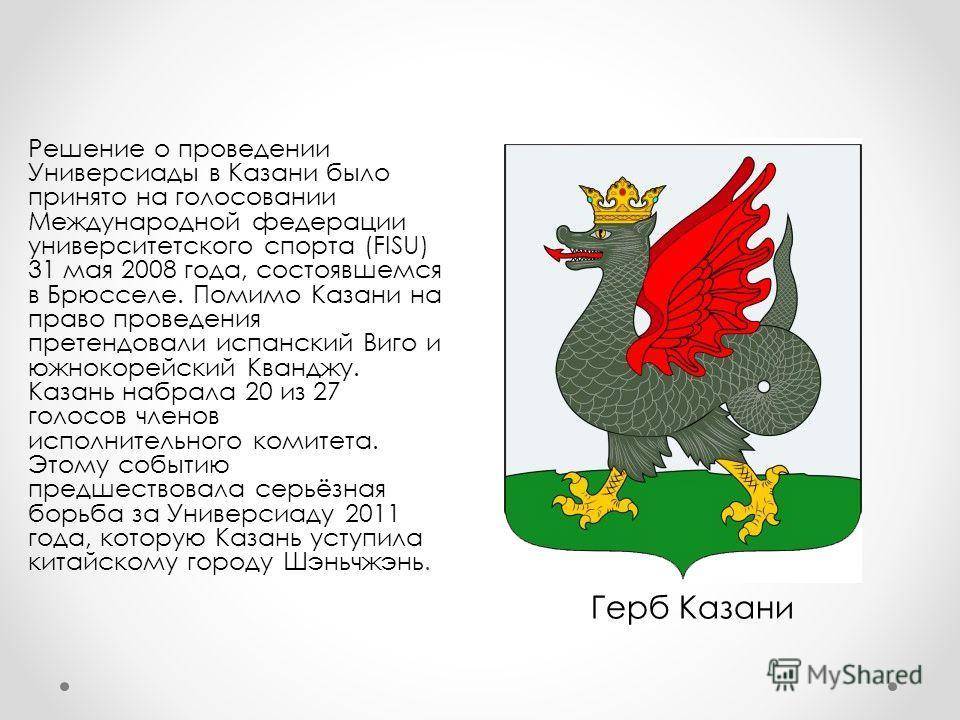 Решение о проведении Универсиады в Казани было принято на голосовании Международной федерации университетского спорта (FISU) 31 мая 2008 года, состоявшемся в Брюсселе. Помимо Казани на право проведения претендовали испанский Виго и южнокорейский Кван