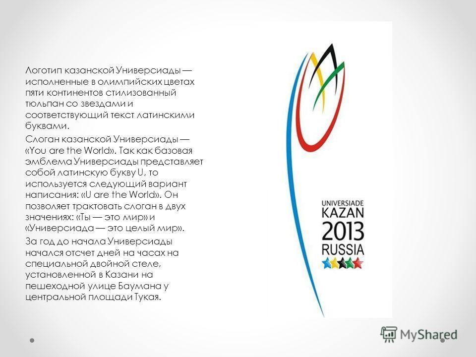 Логотип казанской Универсиады исполненные в олимпийских цветах пяти континентов стилизованный тюльпан со звездами и соответствующий текст латинскими буквами. Слоган казанской Универсиады «You are the World». Так как базовая эмблема Универсиады предст