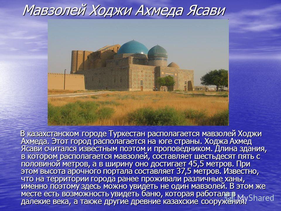 Мавзолей Ходжи Ахмеда Ясави В казахстанском городе Туркестан располагается мавзолей Ходжи Ахмеда. Этот город располагается на юге страны. Ходжа Ахмед Ясави считался известным поэтом и проповедником. Длина здания, в котором располагается мавзолей, сос