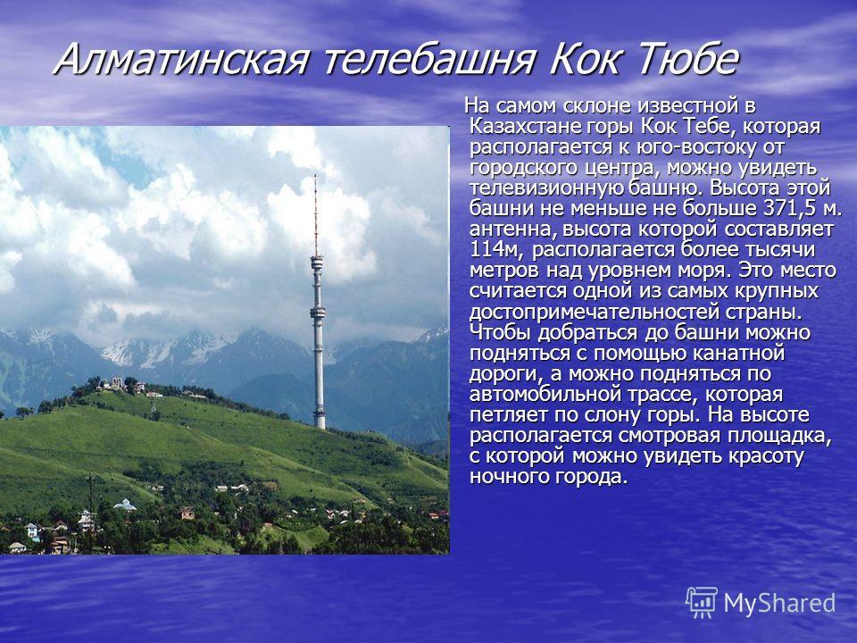 Алматинская телебашня Кок Тюбе На самом склоне известной в Казахстане горы Кок Тебе, которая располагается к юго-востоку от городского центра, можно увидеть телевизионную башню. Высота этой башни не меньше не больше 371,5 м. антенна, высота которой с