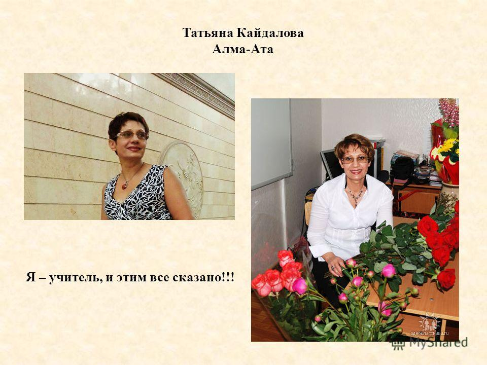 Татьяна Кайдалова Алма-Ата Я – учитель, и этим все сказано!!!