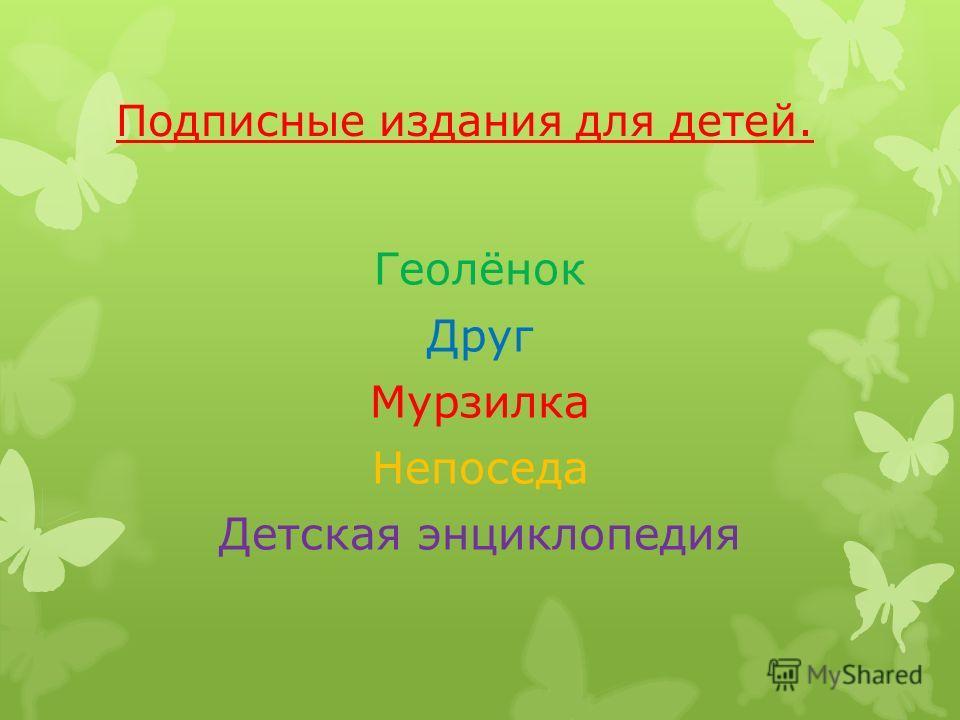 Подписные издания для детей. Геолёнок Друг Мурзилка Непоседа Детская энциклопедия