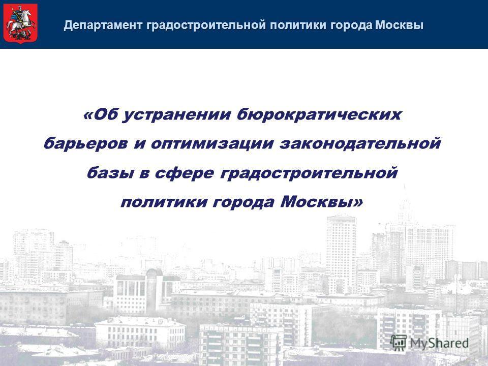 Департамент градостроительной политики города Москвы «Об устранении бюрократических барьеров и оптимизации законодательной базы в сфере градостроительной политики города Москвы»
