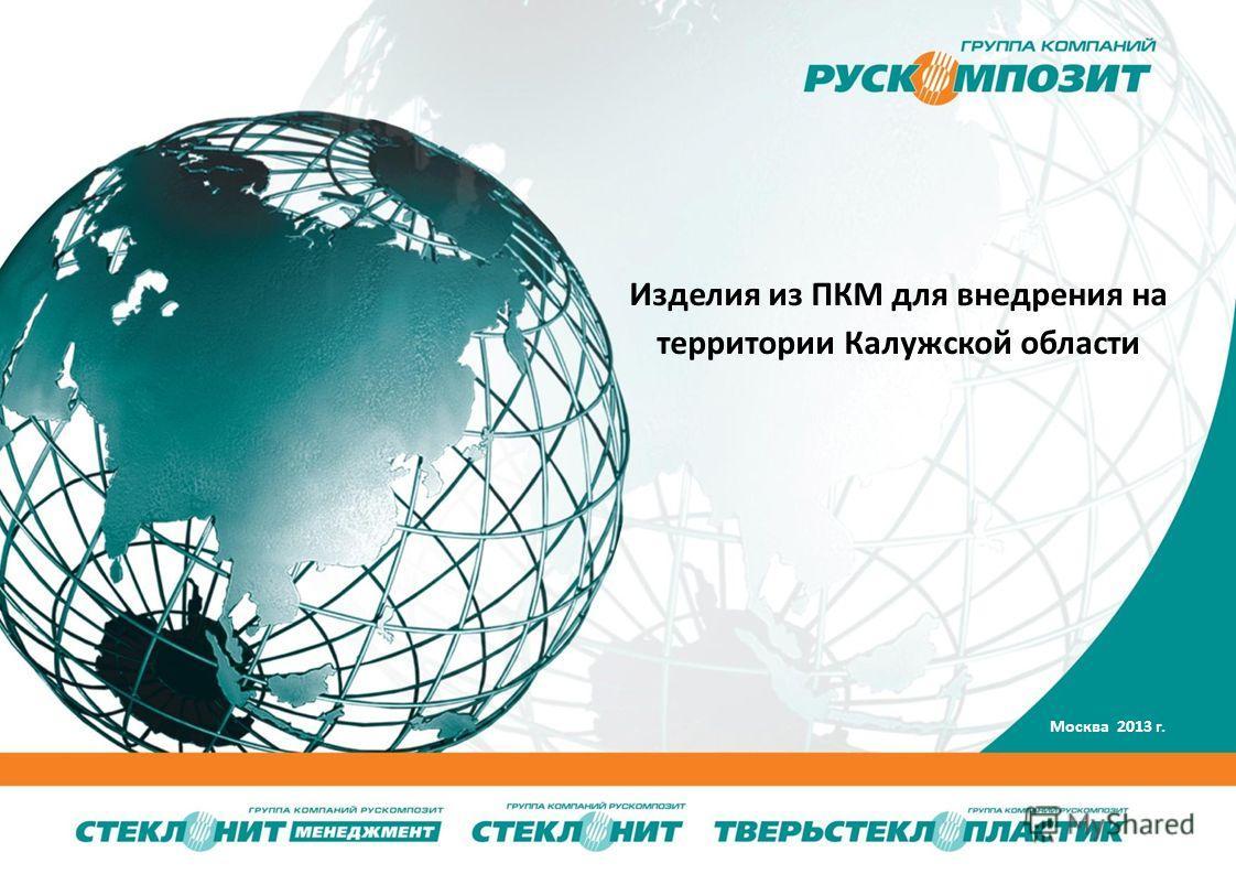 WWW.STEKLONIT.COM Изделия из ПКМ для внедрения на территории Калужской области Москва 2013 г.