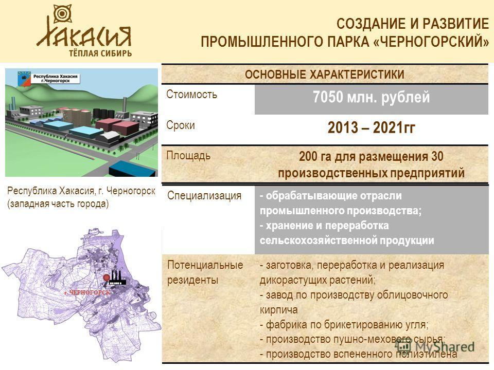 СОЗДАНИЕ И РАЗВИТИЕ ПРОМЫШЛЕННОГО ПАРКА «ЧЕРНОГОРСКИЙ» ОСНОВНЫЕ ХАРАКТЕРИСТИКИ Стоимость 7050 млн. рублей Сроки 2013 – 2021гг Площадь 200 га для размещения 30 производственных предприятий Специализация - обрабатывающие отрасли промышленного производс