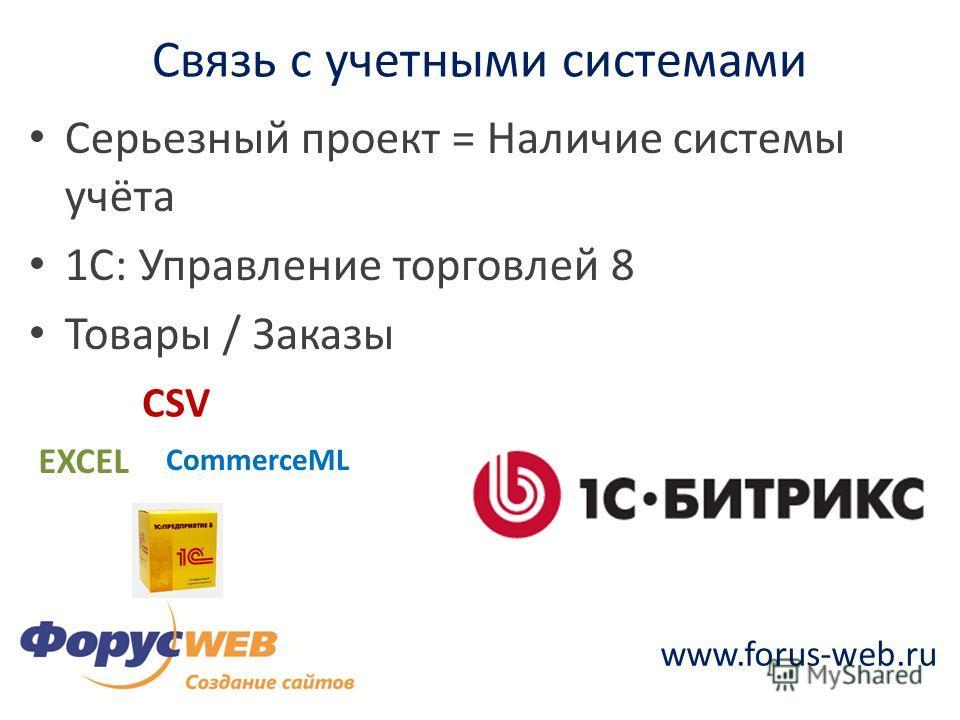 www.forus-web.ru Связь с учетными системами Серьезный проект = Наличие системы учёта 1С: Управление торговлей 8 Товары / Заказы EXCEL CSV CommerceML