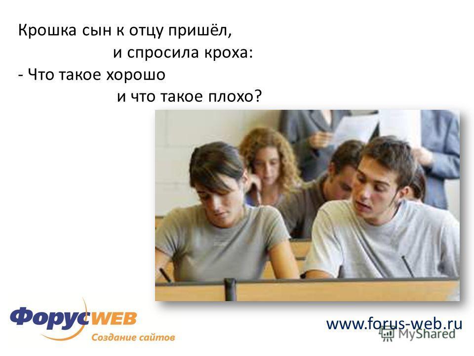www.forus-web.ru Крошка сын к отцу пришёл, и спросила кроха: - Что такое хорошо и что такое плохо?