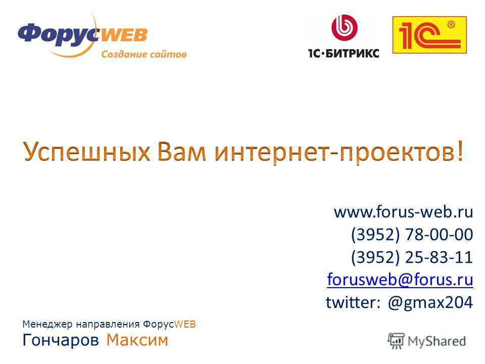 Менеджер направления ФорусWEB Гончаров Максим www.forus-web.ru (3952) 78-00-00 (3952) 25-83-11 forusweb@forus.ru twitter: @gmax204