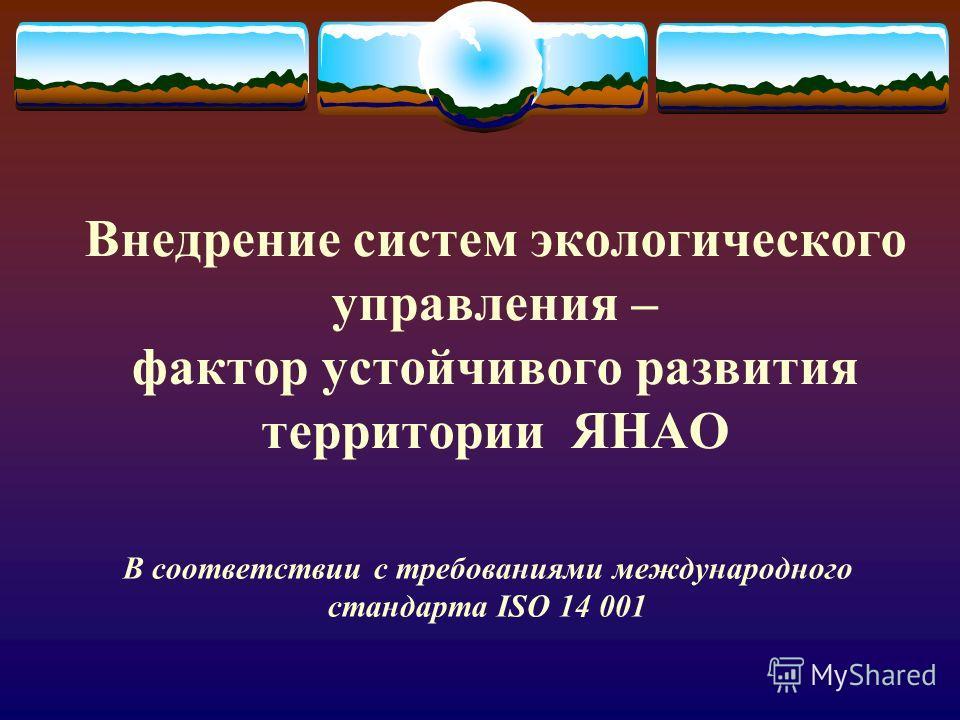 Внедрение систем экологического управления – фактор устойчивого развития территории ЯНАО В соответствии с требованиями международного стандарта ISO 14 001