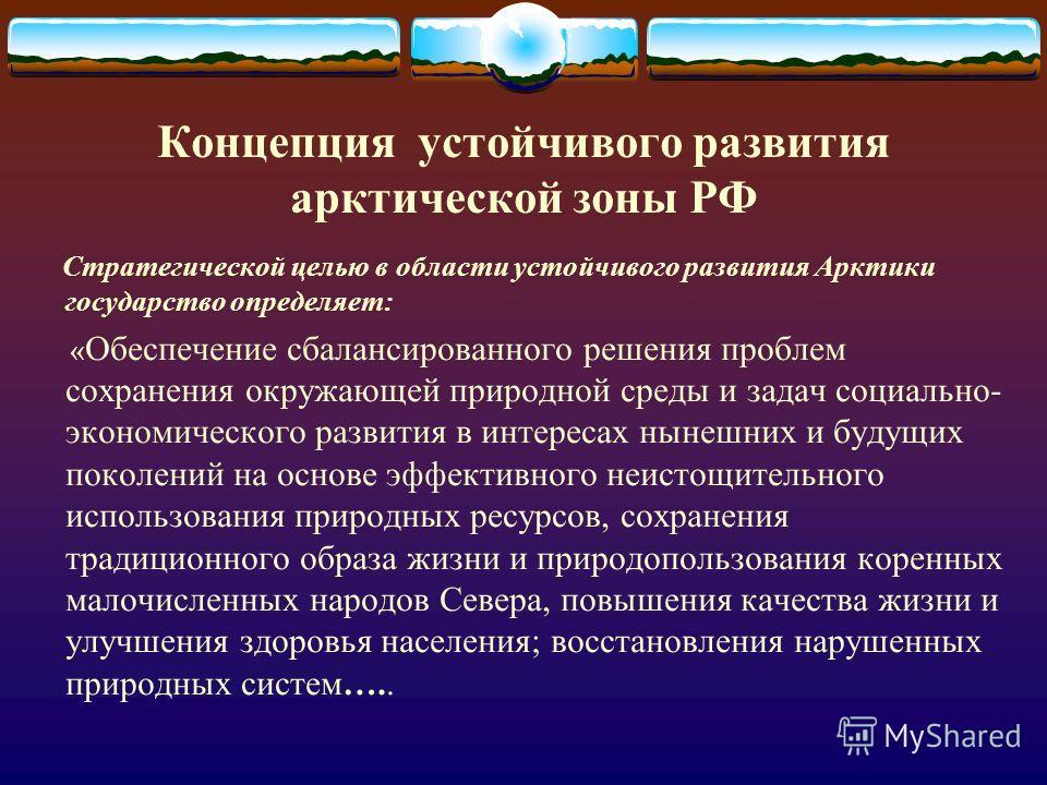 Концепция устойчивого развития арктической зоны РФ Стратегической целью в области устойчивого развития Арктики государство определяет: « Обеспечение сбалансированного решения проблем сохранения окружающей природной среды и задач социально- экономичес