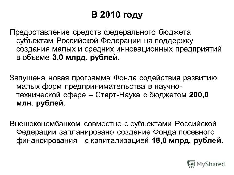 В 2010 году Предоставление средств федерального бюджета субъектам Российской Федерации на поддержку создания малых и средних инновационных предприятий в объеме 3,0 млрд. рублей. Запущена новая программа Фонда содействия развитию малых форм предприним